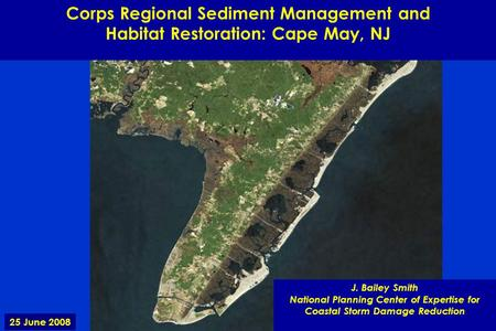 Corps Regional Sediment Management and Habitat Restoration: Cape May, NJ J. Bailey Smith National Planning Center of Expertise for Coastal Storm Damage.