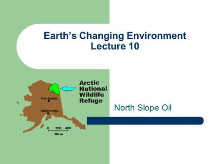 Earth's Changing Environment Lecture 10 North Slope Oil.