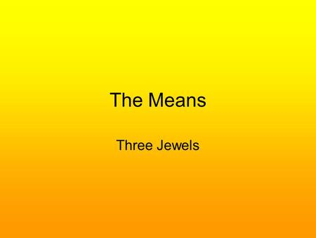The Means Three Jewels. The Three Jewels The Three Jewels are the Buddha, Dhamma, and Sangha Also known as Three Treasures, Three Refuges, or the Tiratana.