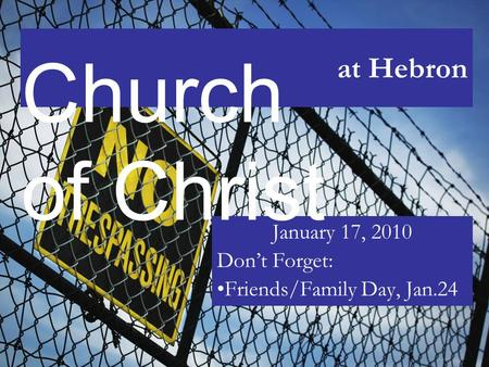 At Hebron January 17, 2010 Don't Forget: Friends/Family Day, Jan.24 Church of Christ.