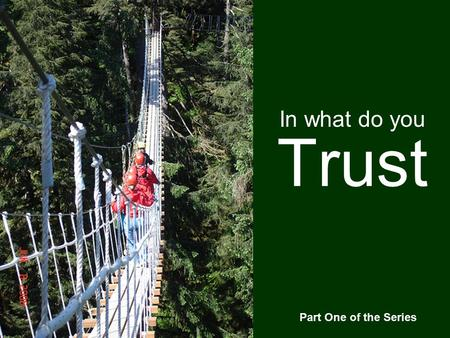 Trust In what do you Part One of the Series. Psalm 31:1-4 1 In you, O LORD, I have taken refuge; let me never be put to shame; deliver me in your righteousness.