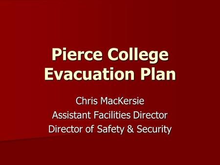 Pierce College Evacuation Plan Chris MacKersie Assistant Facilities Director Director of Safety & Security.