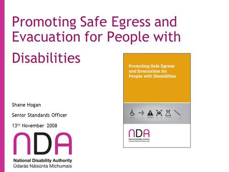 Promoting Safe Egress and Evacuation for People with Disabilities Shane Hogan Senior Standards Officer 13 th November 2008.
