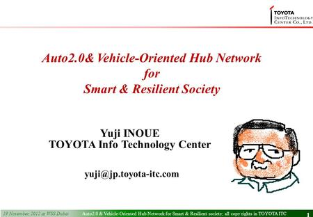 2 nd December, 2011 1 1 Yuji INOUE TOYOTA Info Technology Center Auto2.0& Vehicle-Oriented Hub Network for Smart & Resilient Society.