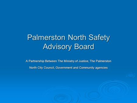 Palmerston North Safety Advisory Board A Partnership Between The Ministry of Justice, The Palmerston North City Council, Government and Community agencies.
