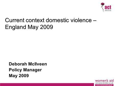 Current context domestic violence – England May 2009 Deborah McIlveen Policy Manager May 2009.