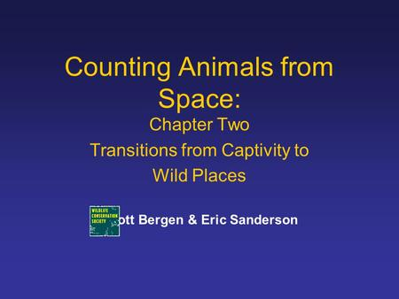 Counting Animals from Space: Chapter Two Transitions from Captivity to Wild Places Scott Bergen & Eric Sanderson.