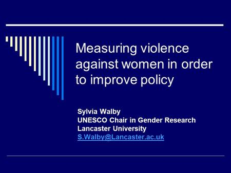 Measuring violence against women in order to improve policy Sylvia Walby UNESCO Chair in Gender Research Lancaster University