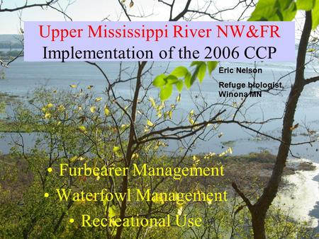 Upper Mississippi River NW&FR Implementation of the 2006 CCP Furbearer Management Waterfowl Management Recreational Use Eric Nelson Refuge biologist, Winona.