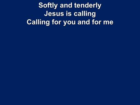 Softly and tenderly Jesus is calling Calling for you and for me.