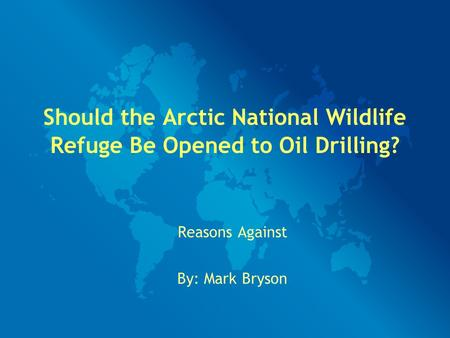 Should the Arctic National Wildlife Refuge Be Opened to Oil Drilling? Reasons Against By: Mark Bryson.