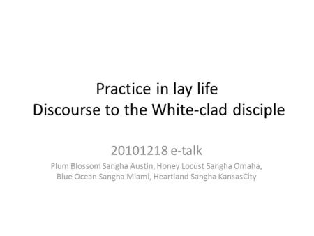Practice in lay life Discourse to the White-clad disciple 20101218 e-talk Plum Blossom Sangha Austin, Honey Locust Sangha Omaha, Blue Ocean Sangha Miami,