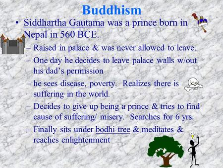Buddhism Siddhartha Gautama was a prince born in Nepal in 560 BCE. –Raised in palace & was never allowed to leave. –One day he decides to leave palace.