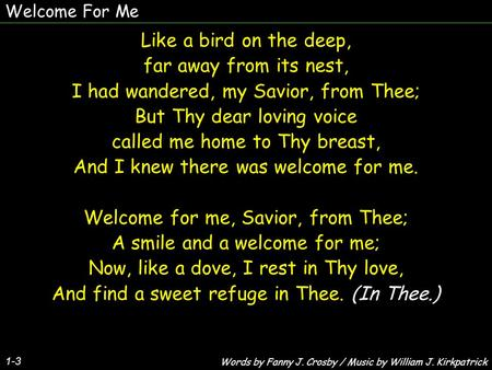 Welcome For Me 1-3 Like a bird on the deep, far away from its nest, I had wandered, my Savior, from Thee; But Thy dear loving voice called me home to Thy.