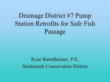 Drainage District #7 Pump Station Retrofits for Safe Fish Passage Ryan Bartelheimer, P.E. Snohomish Conservation District.