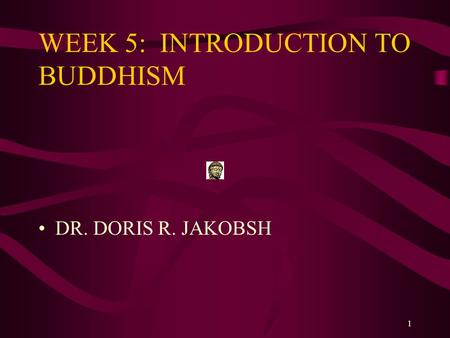 1 WEEK 5: INTRODUCTION TO BUDDHISM DR. DORIS R. JAKOBSH.