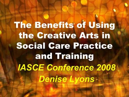 The Benefits of Using the Creative Arts in Social Care Practice and Training IASCE Conference 2008 Denise Lyons.