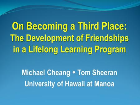 On Becoming a Third Place: The Development of Friendships in a Lifelong Learning Program Michael Cheang  Tom Sheeran University of Hawaii at Manoa.