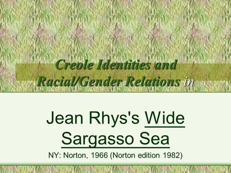 Creole Identities and Racial/Gender Relations in Jean Rhys's Wide Sargasso Sea NY: Norton, 1966 (Norton edition 1982)