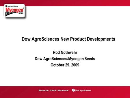 Dow AgroSciences New Product Developments Rod Nothwehr Dow AgroSciences/Mycogen Seeds October 29, 2009.
