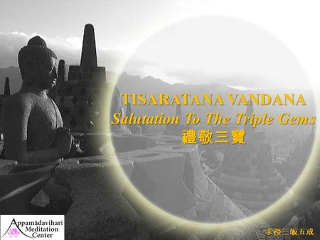 TISARATANA VANDANA Salutation To The Triple Gems 禮敬三寶 求授三皈戒 求授三皈五戒.