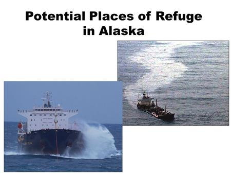 Potential Places of Refuge in Alaska. Place of Refuge A temporary location to stabilize a vessel, protect life, remove hazards, protect public health.