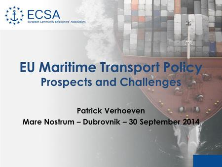 EU Maritime Transport Policy Prospects and Challenges Patrick Verhoeven Mare Nostrum – Dubrovnik – 30 September 2014.