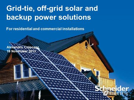 Grid-tie, off-grid solar and backup power solutions For residential and commercial installations Alexandru Cojocaru 19 November 2013.