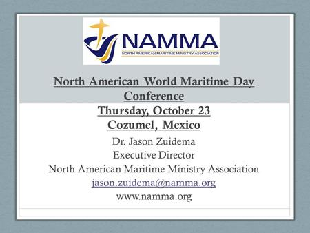 North American World Maritime Day Conference Thursday, October 23 Cozumel, Mexico Dr. Jason Zuidema Executive Director North American Maritime Ministry.