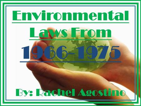 Environmental Laws From 1966-1975 By: Rachel Agostino.