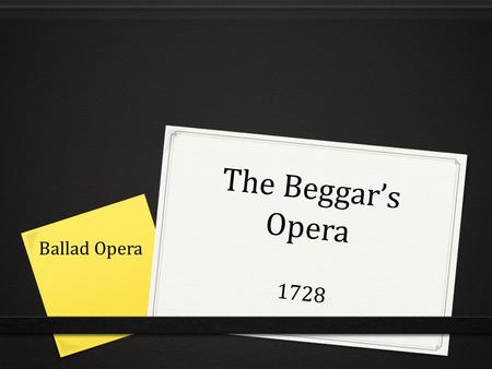 "The Beggar's Opera 1728 Ballad Opera. Satire: mash up ""Rather than writing about characters from ancient foreign mythologies, as was common, he populated."