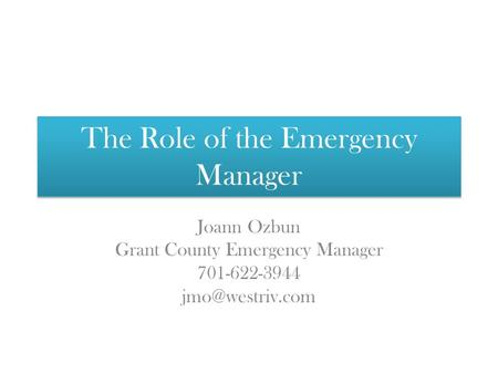 The Role of the Emergency Manager Joann Ozbun Grant County Emergency Manager 701-622-3944