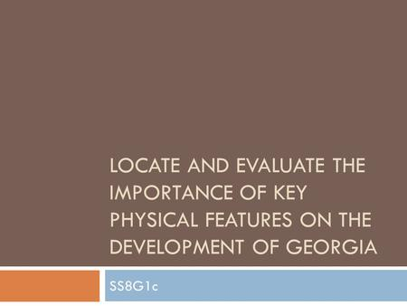 LOCATE AND EVALUATE THE IMPORTANCE OF KEY PHYSICAL FEATURES ON THE DEVELOPMENT OF GEORGIA SS8G1c.