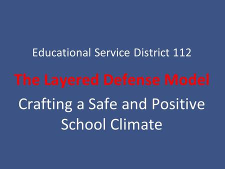 Educational Service District 112 The Layered Defense Model Crafting a Safe and Positive School Climate.