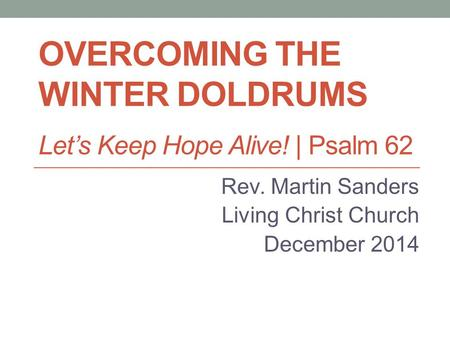 OVERCOMING THE WINTER DOLDRUMS Let's Keep Hope Alive! | Psalm 62 Rev. Martin Sanders Living Christ Church December 2014.