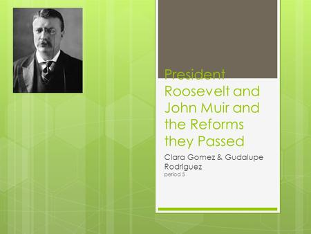 President Roosevelt and John Muir and the Reforms they Passed Clara Gomez & Gudalupe Rodriguez period 5.