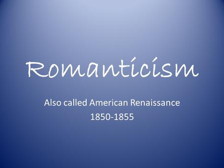 Romanticism Also called American Renaissance 1850-1855.