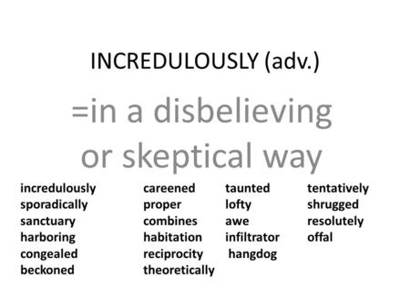 INCREDULOUSLY (adv.) =in a disbelieving or skeptical way incredulously careened taunted tentatively sporadically proper lofty shrugged sanctuary combines.