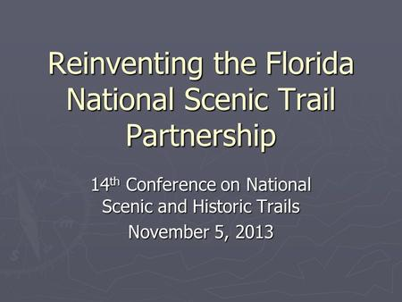 Reinventing the Florida National Scenic Trail Partnership 14 th Conference on National Scenic and Historic Trails November 5, 2013.