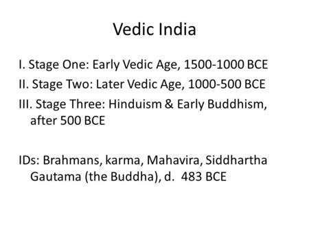 Vedic India I. Stage One: Early Vedic Age, 1500-1000 BCE II. Stage Two: Later Vedic Age, 1000-500 BCE III. Stage Three: Hinduism & Early Buddhism, after.