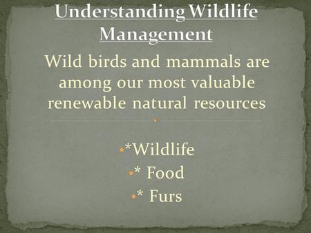 Wild birds and mammals are among our most valuable renewable natural resources *Wildlife * Food * Furs.
