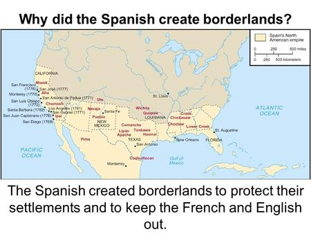Why did the Spanish create borderlands? The Spanish created borderlands to protect their settlements and to keep the French and English out.