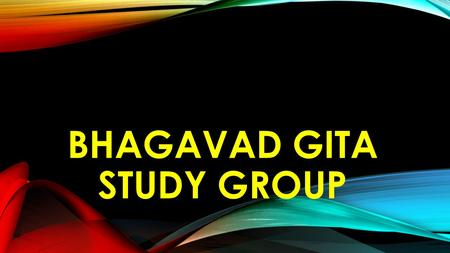 BHAGAVAD GITA STUDY GROUP. THE CONTEXT OF BHAGAVAD GITA Synthesis of all Vedas & Upanishads (Ancient Science) 700 shlokas within 100,000 shlokas of the.