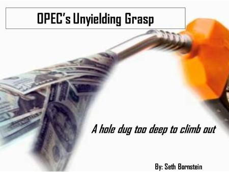 OPEC's Unyielding Grasp A hole dug too deep to climb out By: Seth Bornstein.