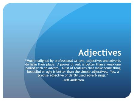 "Adjectives ""Much maligned by professional writers, adjectives and adverbs do have their place. A powerful verb is better than a weak one paired with an."