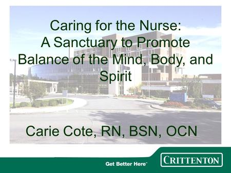 Carie Cote, RN, BSN, OCN Caring for the Nurse: A Sanctuary to Promote Balance of the Mind, Body, and Spirit.