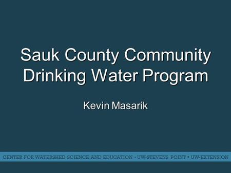 Sauk County Community Drinking Water Program Kevin Masarik CENTER FOR WATERSHED SCIENCE AND EDUCATION ▪ UW-STEVENS POINT ▪ UW-EXTENSION.