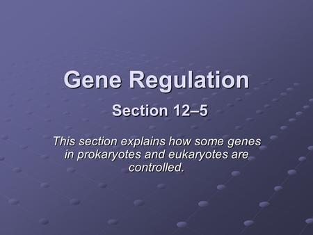 Gene Regulation Section 12–5 This section explains how some genes in prokaryotes and eukaryotes are controlled.