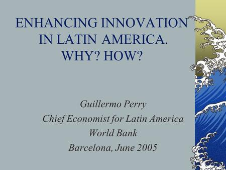 ENHANCING INNOVATION IN LATIN AMERICA. WHY? HOW? Guillermo Perry Chief Economist for Latin America World Bank Barcelona, June 2005.