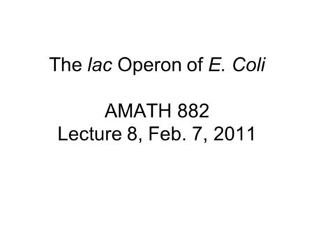 The lac Operon of E. Coli AMATH 882 Lecture 8, Feb. 7, 2011.